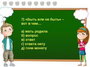 7) «Быть или не быть» – вот в чем… а) мать родила б) вопрос в) ответ г) ответа н