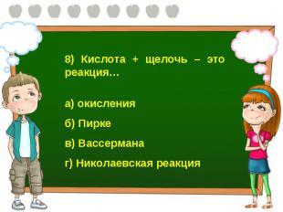 8) Кислота + щелочь – это реакция… а) окисления б) Пирке в) Вассермана г) Никола