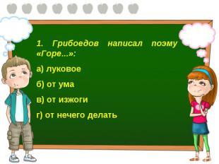 1. Грибоедов написал поэму «Горе...»: а) луковое б) от ума в) от изжоги г) от не