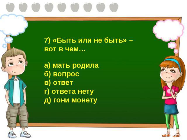 7) «Быть или не быть» – вот в чем… а) мать родила б) вопрос в) ответ г) ответа нету д) гони монету