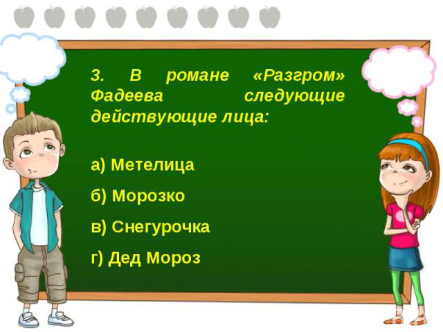3. В романе «Разгром» Фадеева следующие действующие лица: а) Метелица б) Морозко в) Снегурочка г) Дед Мороз