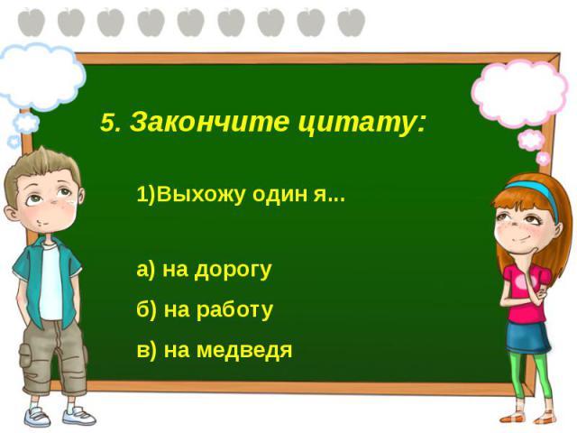 5. Закончите цитату: Выхожу один я...а) на дорогу б) на работу в) на медведя