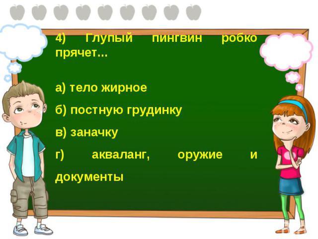4) Глупый пингвин робко прячет... а) тело жирное б) постную грудинку в) заначку г) акваланг, оружие и документы