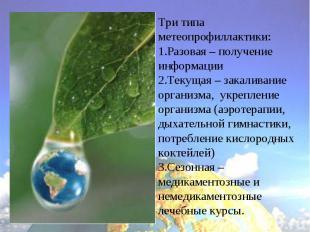 Три типа метеопрофиллактики:Разовая – получение информацииТекущая – закаливание