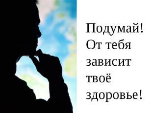 Подумай!От тебя зависит твоё здоровье!