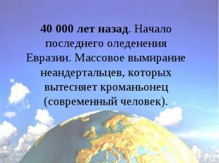 40 000 лет назад. Начало последнего оледенения Евразии. Массовое вымирание неанд