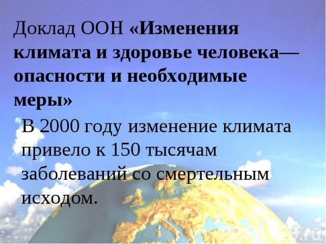 Доклад ООН «Изменения климата и здоровье человека— опасности и необходимые меры»В 2000 году изменение климата привело к 150 тысячам заболеваний со смертельным исходом.
