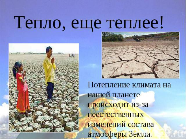 Тепло, еще теплее!Потепление климата на нашей планете происходит из-за неестественных изменений состава атмосферы Земли.
