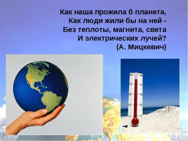 Как наша прожила б планета, Как люди жили бы на ней - Без теплоты, магнита, света И электрических лучей? (А. Мицкевич)