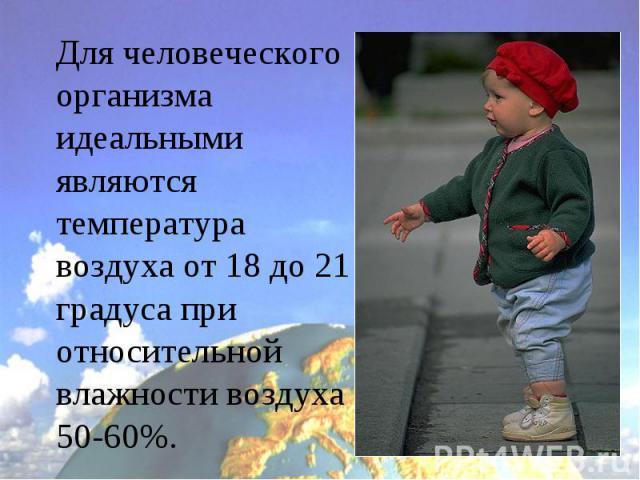 Для человеческого организма идеальными являются температура воздуха от 18 до 21 градуса при относительной влажности воздуха 50-60%.