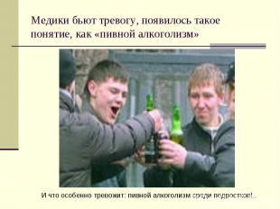 Медики бьют тревогу, появилось такое понятие, как «пивной алкоголизм»И что особе
