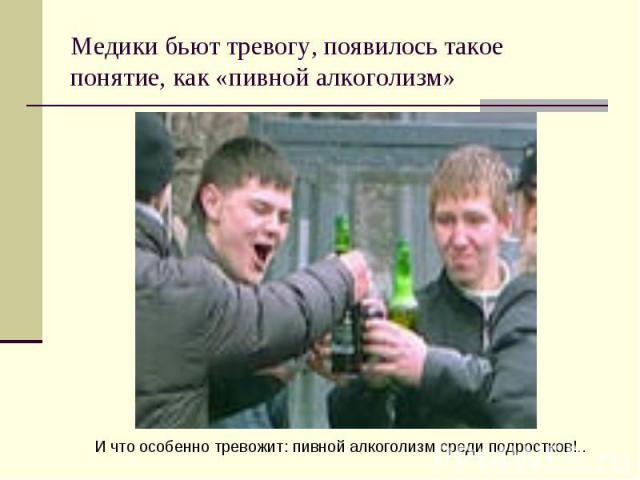 Медики бьют тревогу, появилось такое понятие, как «пивной алкоголизм»И что особенно тревожит: пивной алкоголизм среди подростков!..