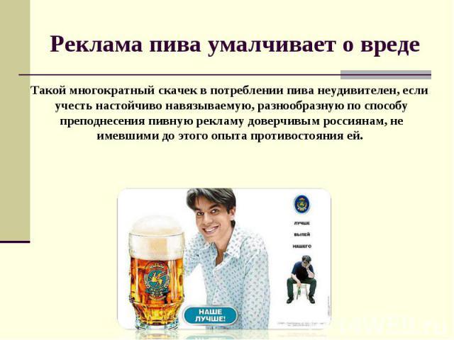 Реклама пива умалчивает о вреде Такой многократный скачек в потреблении пива неудивителен, если учесть настойчиво навязываемую, разнообразную по способу преподнесения пивную рекламу доверчивым россиянам, не имевшими до этого опыта противостояния ей.