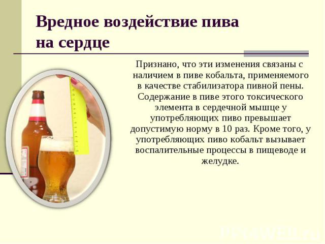 Вредное воздействие пива на сердце Признано, что эти изменения связаны с наличием в пиве кобальта, применяемого в качестве стабилизатора пивной пены. Содержание в пиве этого токсического элемента в сердечной мышце у употребляющих пиво превышает допу…