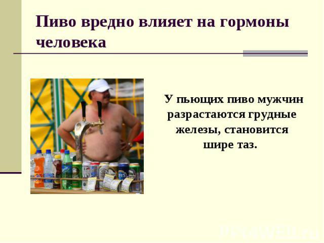 Пиво вредно влияет на гормоны человека У пьющих пиво мужчин разрастаются грудные железы, становится шире таз.