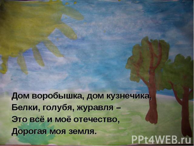 Дом воробышка, дом кузнечика,Белки, голубя, журавля –Это всё и моё отечество,Дорогая моя земля.