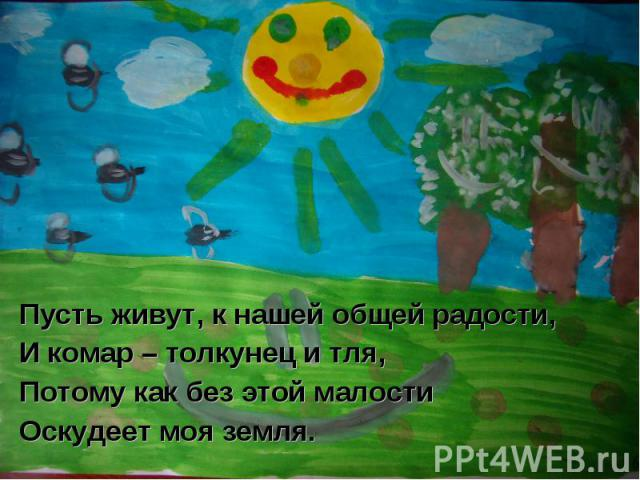 Пусть живут, к нашей общей радости,И комар – толкунец и тля,Потому как без этой малостиОскудеет моя земля.