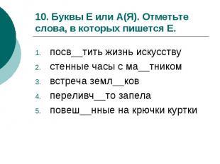 10. Буквы Е или А(Я). Отметьте слова, в которых пишется Е.посв__тить жизнь искус