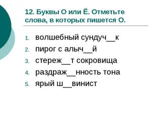 12. Буквы О или Ё. Отметьте слова, в которых пишется О.волшебный сундуч__кпирог