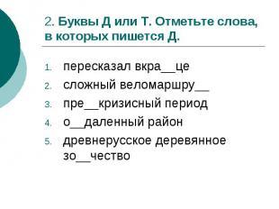 2. Буквы Д или Т. Отметьте слова, в которых пишется Д.пересказал вкра__цесложный