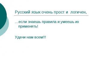 Русский язык очень прост и логичен,…если знаешь правила и умеешь их применять!Уд