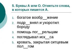 5. Буквы А или О. Отметьте слова, в которых пишется А.богатое вообр__жениеподр__