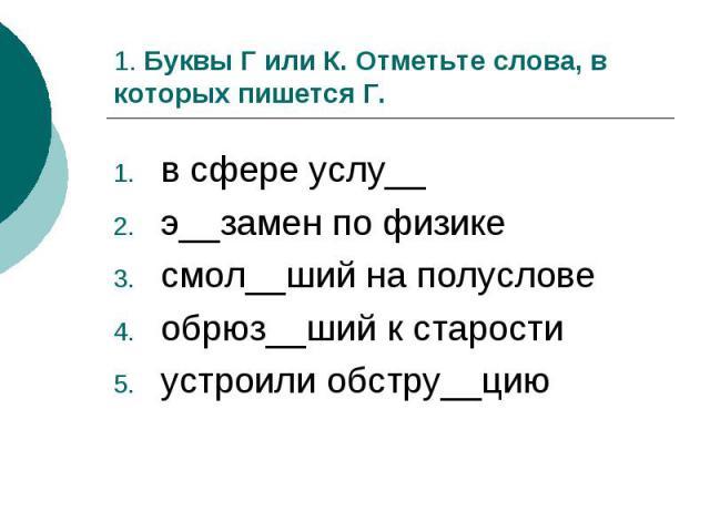 1. Буквы Г или К. Отметьте слова, в которых пишется Г.в сфере услу__э__замен по физикесмол__ший на полусловеобрюз__ший к старостиустроили обстру__цию
