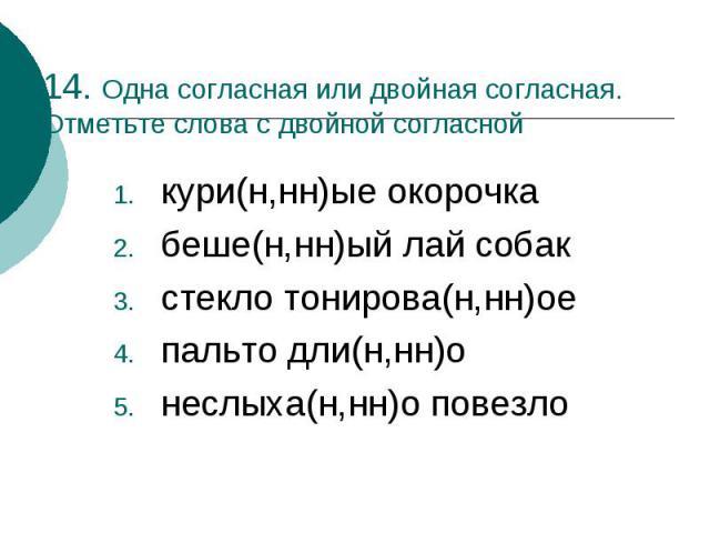 14. Одна согласная или двойная согласная. Отметьте слова с двойной согласнойкури(н,нн)ые окорочкабеше(н,нн)ый лай собакстекло тонирова(н,нн)оепальто дли(н,нн)онеслыха(н,нн)о повезло