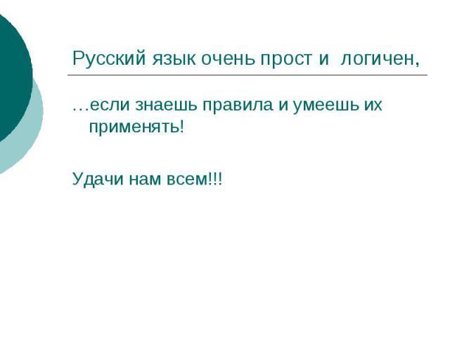 Русский язык очень прост и логичен,…если знаешь правила и умеешь их применять!Удачи нам всем!!!