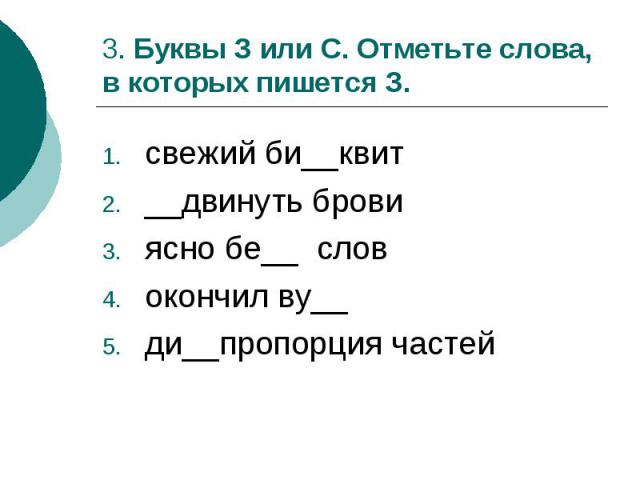 3. Буквы З или С. Отметьте слова, в которых пишется З.свежий би__квит__двинуть бровиясно бе__ словокончил ву__ди__пропорция частей