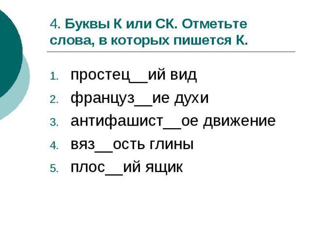 4. Буквы К или СК. Отметьте слова, в которых пишется К.простец__ий видфранцуз__ие духиантифашист__ое движениевяз__ость глиныплос__ий ящик