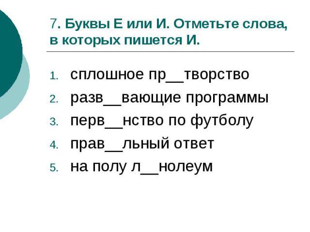 7. Буквы Е или И. Отметьте слова, в которых пишется И.сплошное пр__творстворазв__вающие программыперв__нство по футболуправ__льный ответна полу л__нолеум