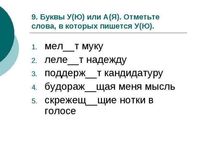 9. Буквы У(Ю) или А(Я). Отметьте слова, в которых пишется У(Ю).мел__т мукулеле__т надеждуподдерж__т кандидатурубудораж__щая меня мысльскрежещ__щие нотки в голосе