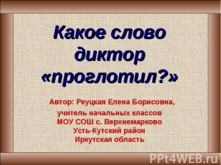 Какое слово диктор «проглотил?» Автор: Реуцкая Елена Борисовна,учитель начальных