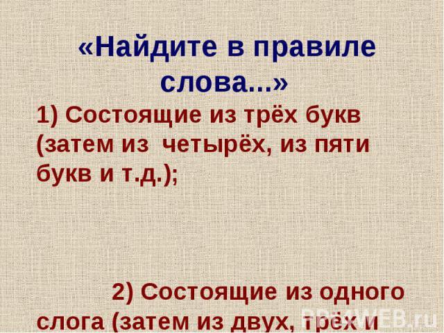 «Найдите в правиле слова...» 1) Состоящие из трёх букв (затем из четырёх, из пяти букв и т.д.); 2) Состоящие из одного слога (затем из двух, трёх и т.д. слогов);
