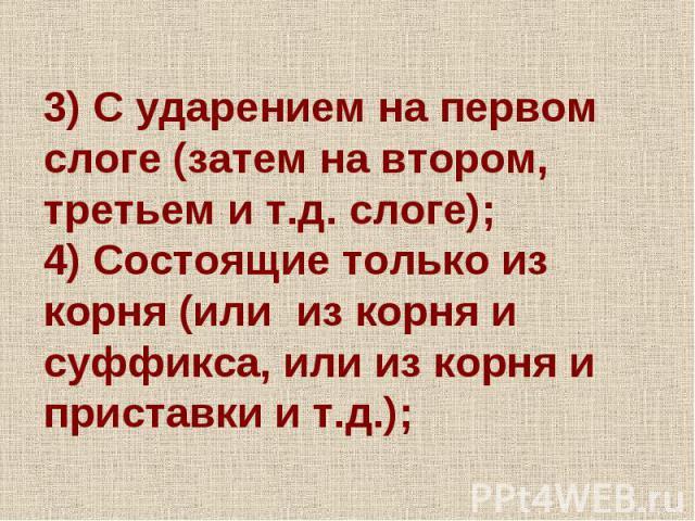 3) С ударением на первом слоге (затем на втором, третьем и т.д. слоге);4) Состоящие только из корня (или из корня и суффикса, или из корня и приставки и т.д.);