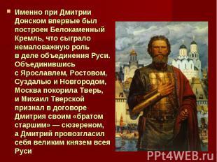 Именно при Дмитрии Донском впервые был построен Белокаменный Кремль, что сыграло