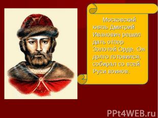 Московский князь Дмитрий Иванович решил дать отпор Золотой Орде. Он долго готови