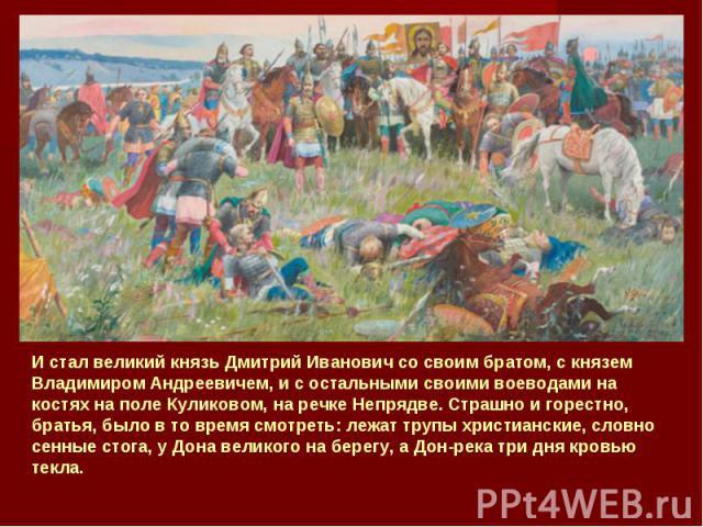 И стал великий князь Дмитрий Иванович со своим братом, с князем Владимиром Андреевичем, и с остальными своими воеводами на костях на поле Куликовом, на речке Непрядве. Страшно и горестно, братья, было в то время смотреть: лежат трупы христианские, с…