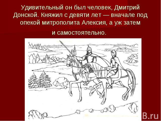Удивительный онбыл человек, Дмитрий Донской. Княжил сдевяти лет— вначале под опекой митрополита Алексия, аужзатем исамостоятельно.