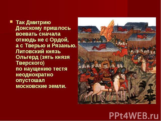 Так Дмитрию Донскому пришлось воевать сначала отнюдь несОрдой, асТверью иРязанью. Литовский князь Ольгерд (зять князя Тверского) понаущению тестя неоднократно опустошал московские земли.
