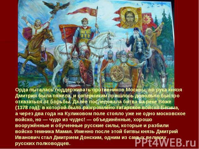 Орда пыталась поддерживать противников Москвы, норука князя Дмитрия была тяжела, исоперникам пришлось довольно быстро отказаться отборьбы. Далее последовала битва нареке Воже (1378год), вкоторой было разгромлено татарское войско Бегича, ачере…