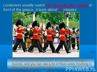Londoners usually watch the Changing the Guards in front of the palace. It lasts