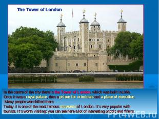 The Tower of LondonIn the centre of the city there is the Tower of London, which