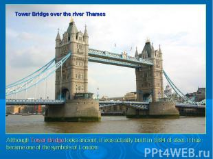 Tower Bridge over the river ThamesAlthough Tower Bridge looks ancient, it was ac