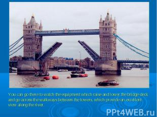 You can go there to watch the equipment which raise and lower the bridge deck an