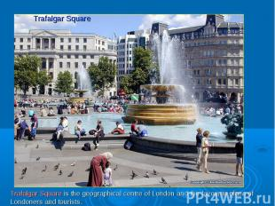 Trafalgar SquareTrafalgar Square is the geographical centre of London and the fa
