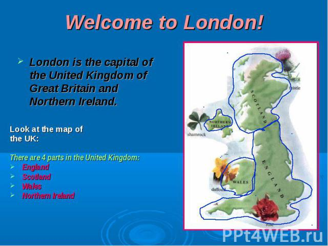 Welcome to London ! London is the capital of the United Kingdom of Great Britain and Northern Ireland.Look at the map ofthe UK:There are 4 parts in the United Kingdom:EnglandScotlandWalesNorthern Ireland