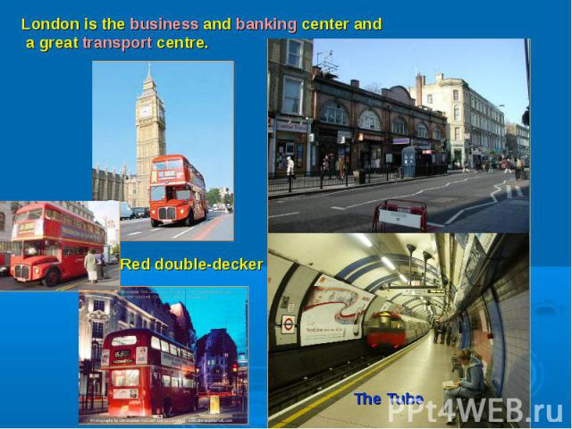 London is the business and banking center and a great transport centre.Red double-decker