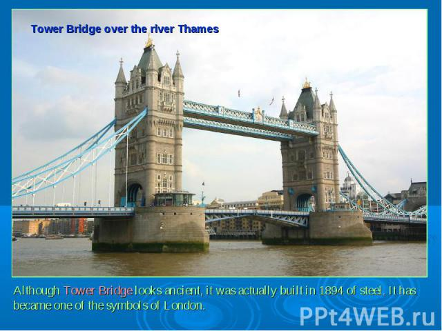Tower Bridge over the river ThamesAlthough Tower Bridge looks ancient, it was actually built in 1894 of steel. It has became one of the symbols of London.